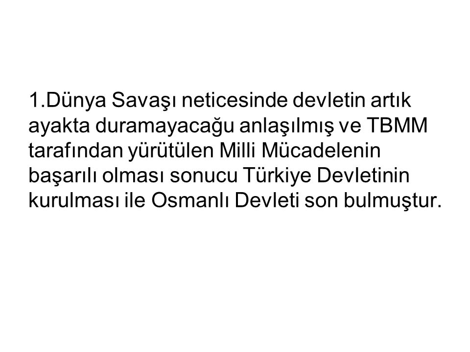 1.Dünya Savaşı neticesinde devletin artık ayakta duramayacağu anlaşılmış ve TBMM tarafından yürütülen Milli Mücadelenin başarılı olması sonucu Türkiye Devletinin kurulması ile Osmanlı Devleti son bulmuştur.