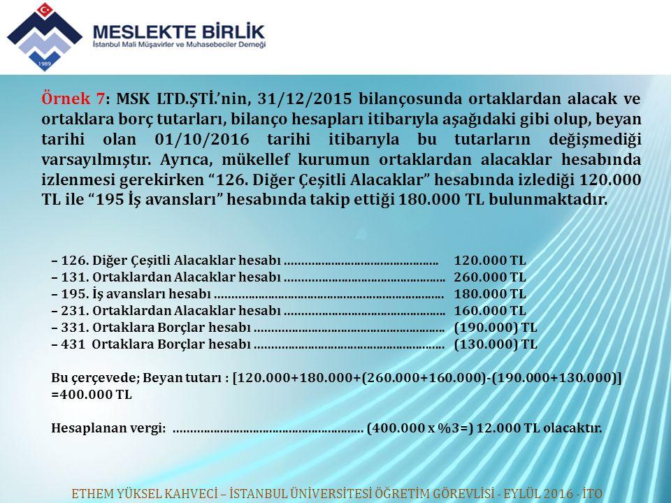 Örnek 7: MSK LTD.ŞTİ.'nin, 31/12/2015 bilançosunda ortaklardan alacak ve ortaklara borç tutarları, bilanço hesapları itibarıyla aşağıdaki gibi olup, beyan tarihi olan 01/10/2016 tarihi itibarıyla bu tutarların değişmediği varsayılmıştır. Ayrıca, mükellef kurumun ortaklardan alacaklar hesabında izlenmesi gerekirken 126. Diğer Çeşitli Alacaklar hesabında izlediği 120.000 TL ile 195 İş avansları hesabında takip ettiği 180.000 TL bulunmaktadır.