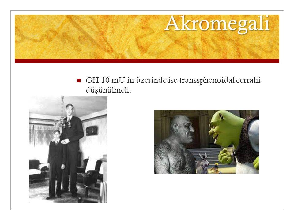 Akromegali GH 10 mU in üzerinde ise transsphenoidal cerrahi düşünülmeli.