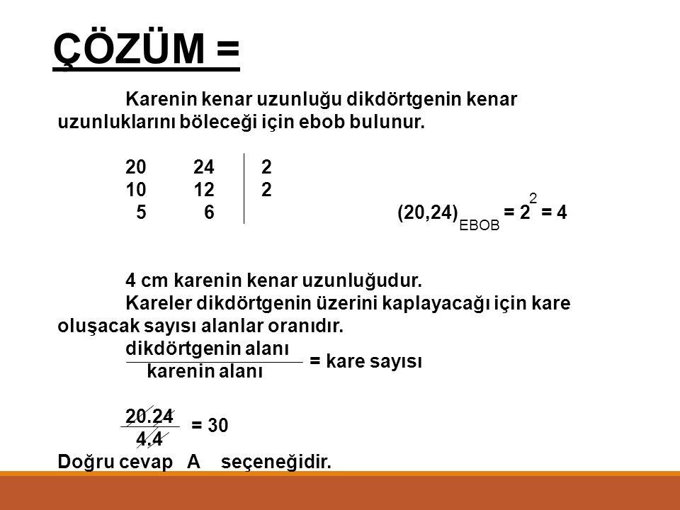ÇÖZÜM = Karenin kenar uzunluğu dikdörtgenin kenar uzunluklarını böleceği için ebob bulunur. 20 24 2.