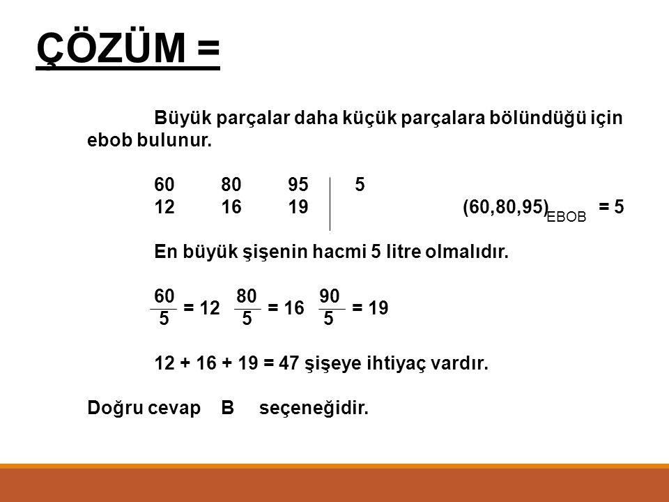 ÇÖZÜM = Büyük parçalar daha küçük parçalara bölündüğü için ebob bulunur. 60 80 95 5. 12 16 19 (60,80,95) = 5.
