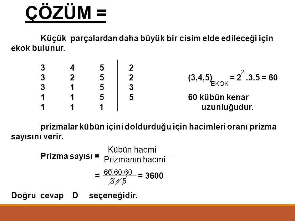 ÇÖZÜM = Küçük parçalardan daha büyük bir cisim elde edileceği için ekok bulunur. 3 4 5 2. 3 2 5 2 (3,4,5) = 2 .3.5 = 60.