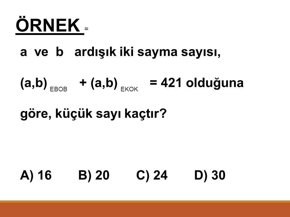 ÖRNEK = a ve b ardışık iki sayma sayısı, (a,b) + (a,b) = 421 olduğuna