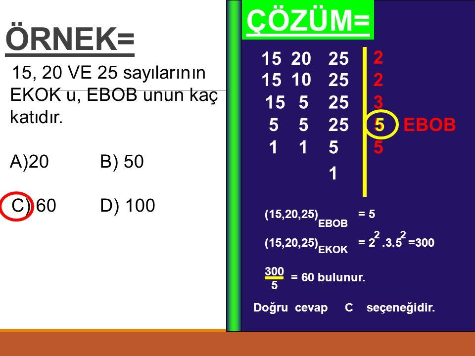 ÖRNEK= ÇÖZÜM= 15. 20. 25. 2. 15, 20 VE 25 sayılarının EKOK u, EBOB unun kaç katıdır. 20 B) 50.