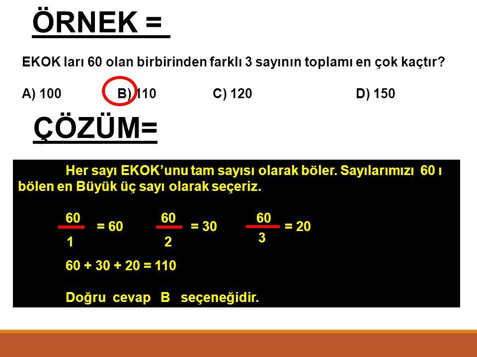 ÖRNEK = EKOK ları 60 olan birbirinden farklı 3 sayının toplamı en çok kaçtır A) 100 B) 110 C) 120 D) 150.