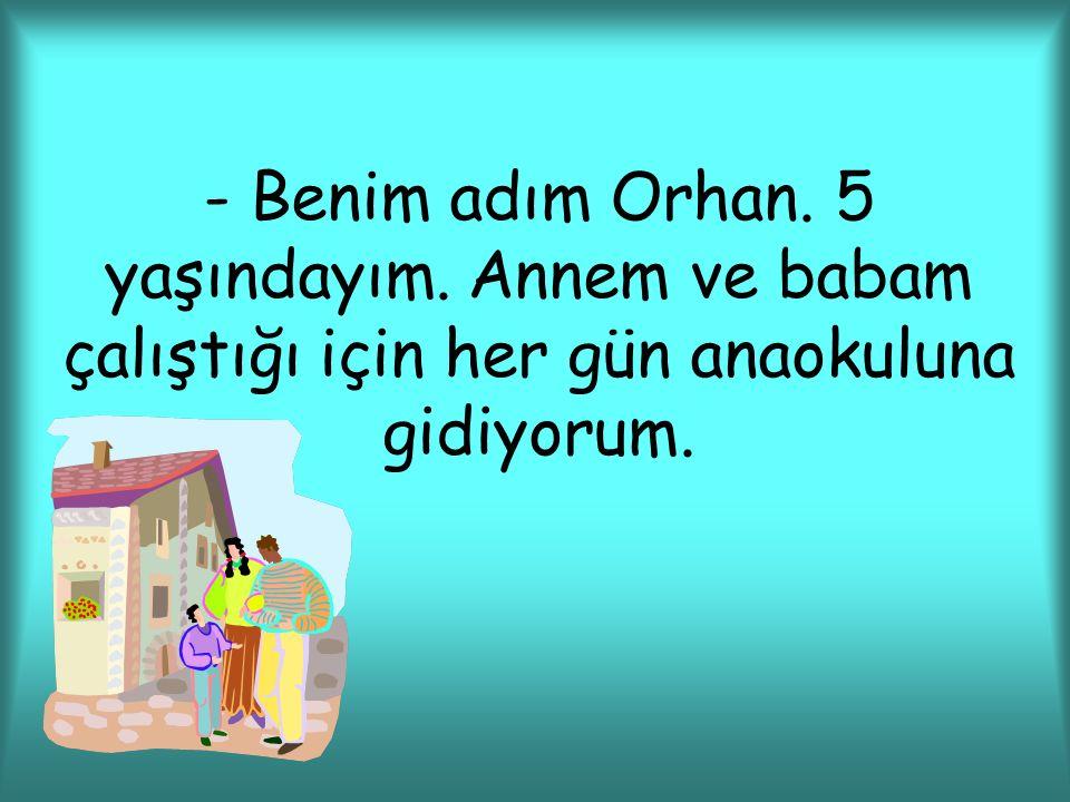 - Benim adım Orhan. 5 yaşındayım