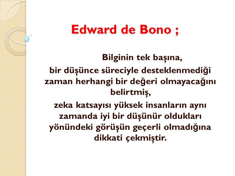 Edward de Bono ; Bilginin tek başına, bir düşünce süreciyle desteklenmediği zaman herhangi bir değeri olmayacağını belirtmiş,