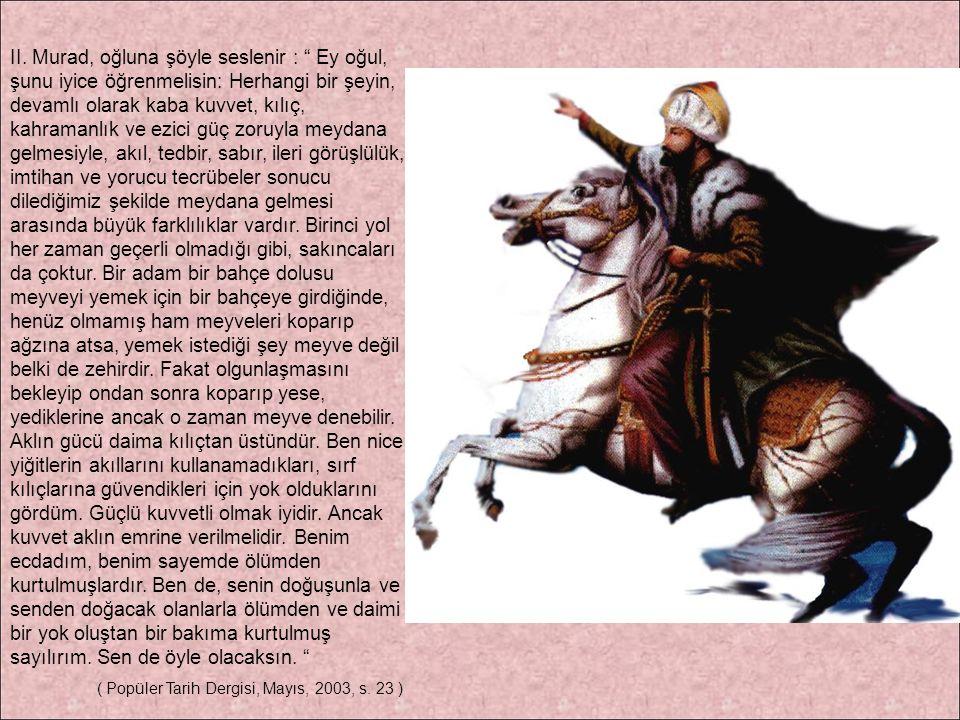 II. Murad, oğluna şöyle seslenir : Ey oğul, şunu iyice öğrenmelisin: Herhangi bir şeyin, devamlı olarak kaba kuvvet, kılıç, kahramanlık ve ezici güç zoruyla meydana gelmesiyle, akıl, tedbir, sabır, ileri görüşlülük, imtihan ve yorucu tecrübeler sonucu dilediğimiz şekilde meydana gelmesi arasında büyük farklılıklar vardır. Birinci yol her zaman geçerli olmadığı gibi, sakıncaları da çoktur. Bir adam bir bahçe dolusu meyveyi yemek için bir bahçeye girdiğinde, henüz olmamış ham meyveleri koparıp ağzına atsa, yemek istediği şey meyve değil belki de zehirdir. Fakat olgunlaşmasını bekleyip ondan sonra koparıp yese, yediklerine ancak o zaman meyve denebilir. Aklın gücü daima kılıçtan üstündür. Ben nice yiğitlerin akıllarını kullanamadıkları, sırf kılıçlarına güvendikleri için yok olduklarını gördüm. Güçlü kuvvetli olmak iyidir. Ancak kuvvet aklın emrine verilmelidir. Benim ecdadım, benim sayemde ölümden kurtulmuşlardır. Ben de, senin doğuşunla ve senden doğacak olanlarla ölümden ve daimi bir yok oluştan bir bakıma kurtulmuş sayılırım. Sen de öyle olacaksın.