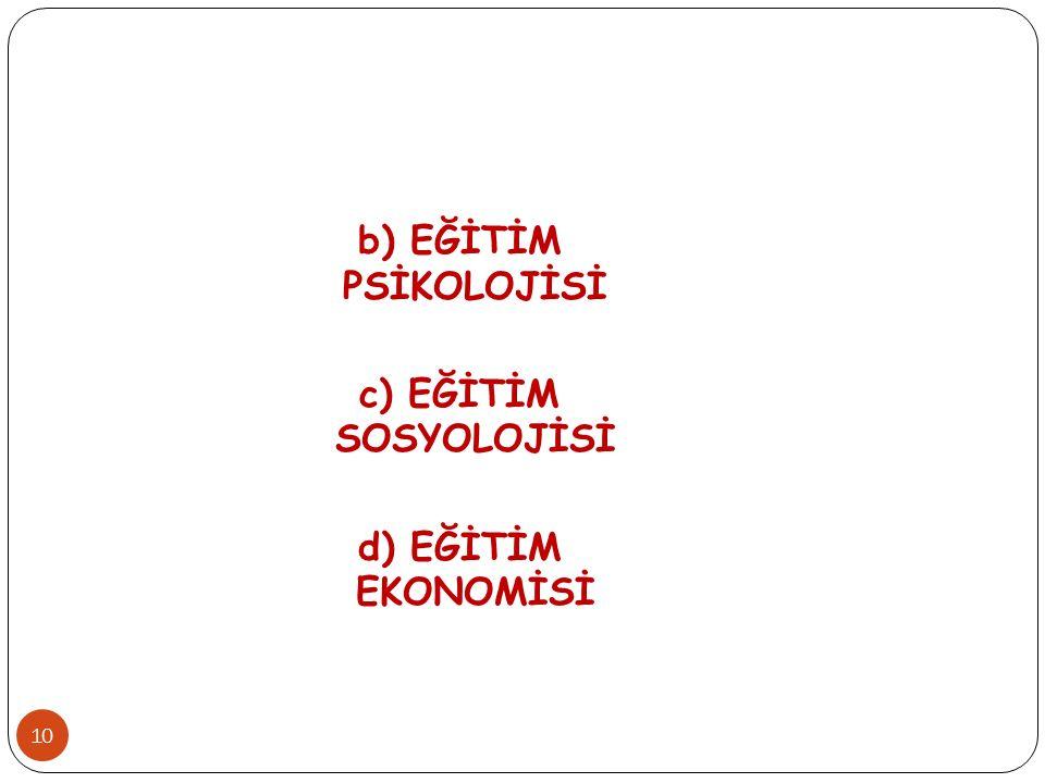 b) EĞİTİM PSİKOLOJİSİ c) EĞİTİM SOSYOLOJİSİ d) EĞİTİM EKONOMİSİ