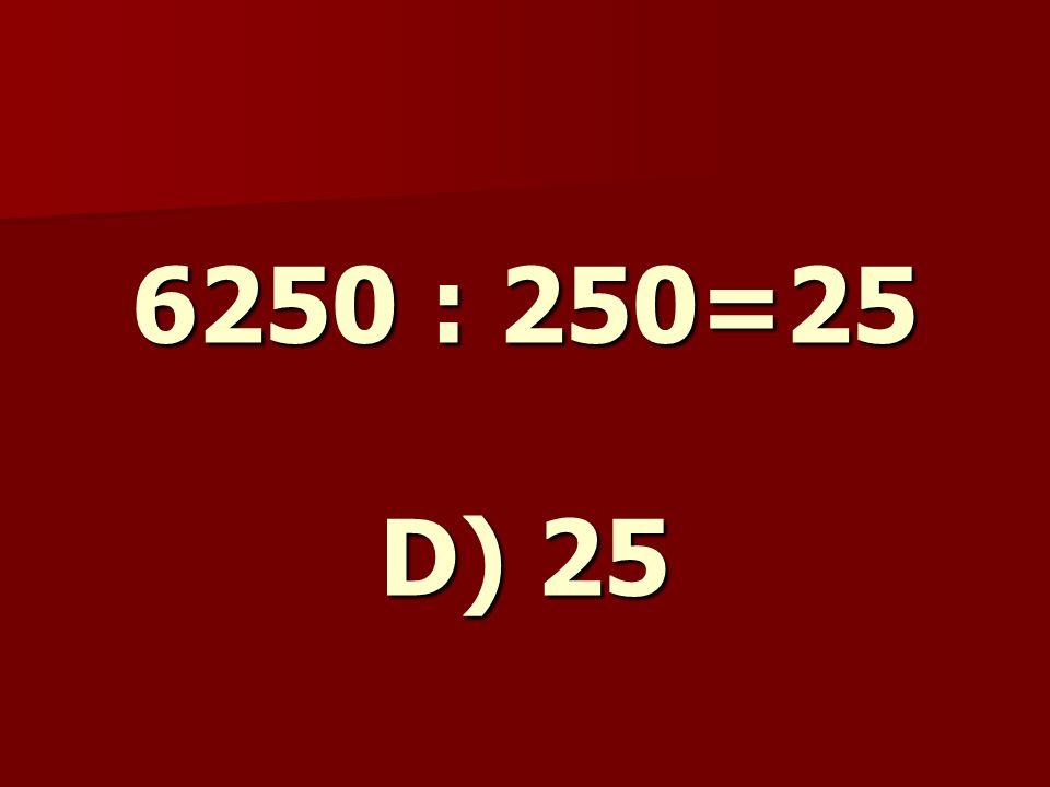 6250 : 250=25 D) 25