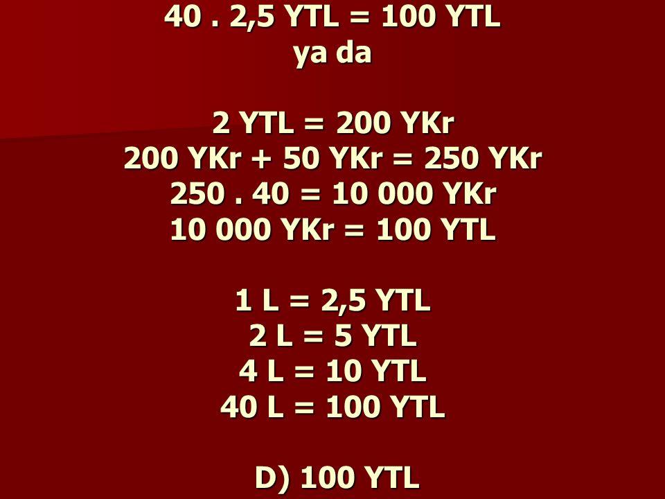 40 . 2,5 YTL = 100 YTL ya da 2 YTL = 200 YKr 200 YKr + 50 YKr = 250 YKr 250 .