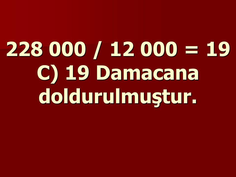 228 000 / 12 000 = 19 C) 19 Damacana doldurulmuştur.