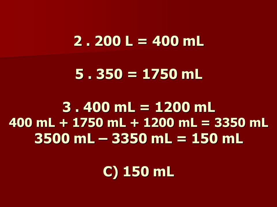 2 . 200 L = 400 mL 5 . 350 = 1750 mL 3 .