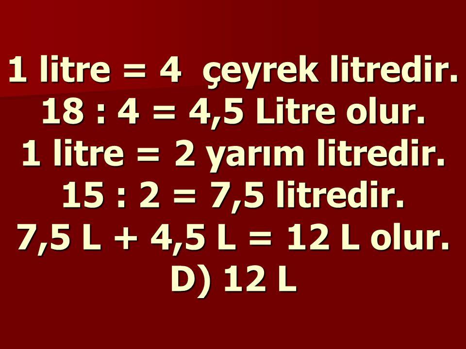 1 litre = 4 çeyrek litredir. 18 : 4 = 4,5 Litre olur