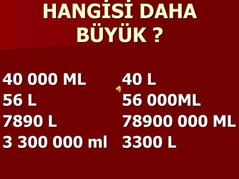HANGİSİ DAHA BÜYÜK 40 000 ML 40 L 56 L 56 000ML 7890 L 78900 000 ML