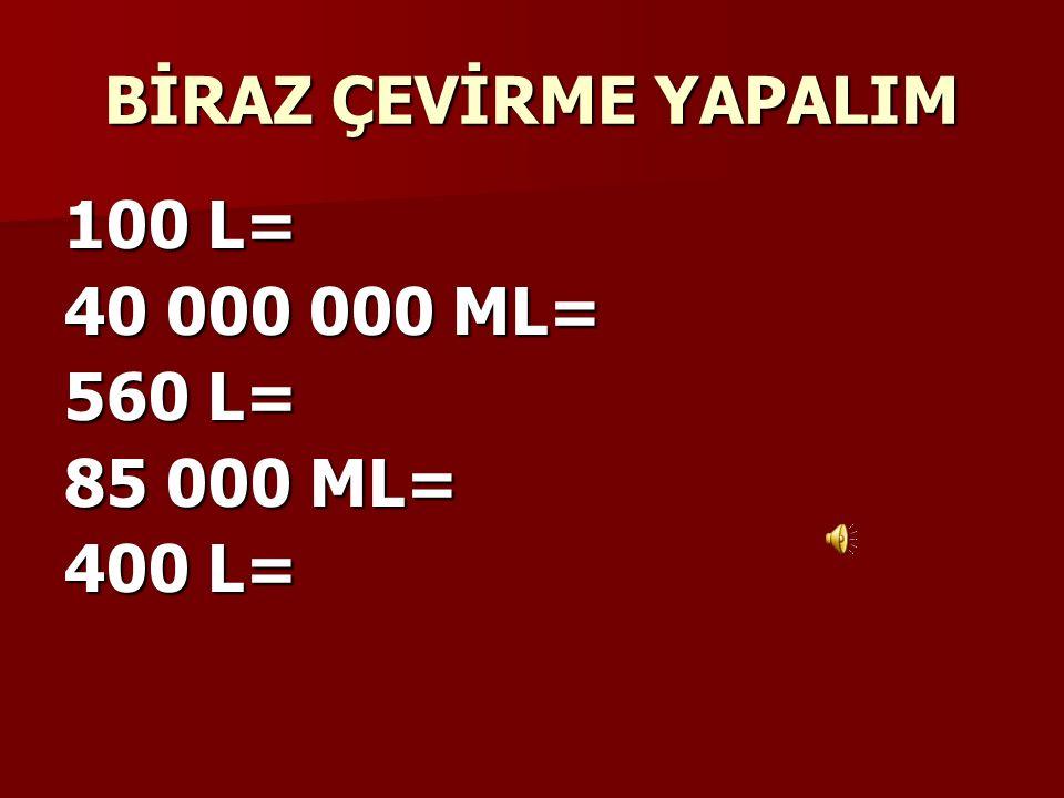 BİRAZ ÇEVİRME YAPALIM 100 L= 40 000 000 ML= 560 L= 85 000 ML= 400 L=