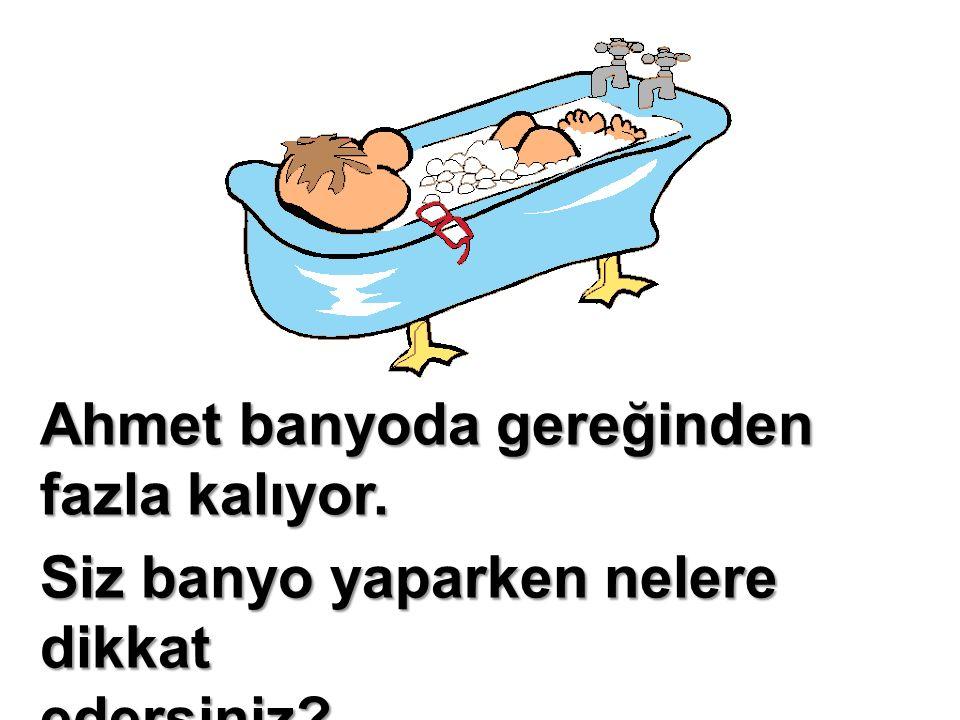 Ahmet banyoda gereğinden fazla kalıyor.