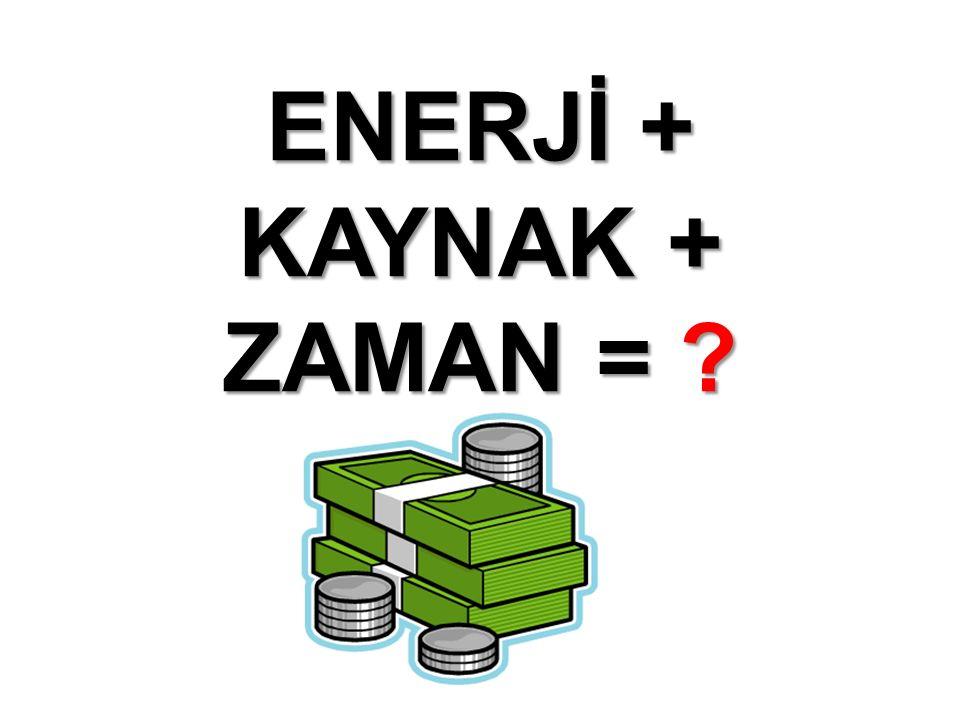 ENERJİ + KAYNAK + ZAMAN =