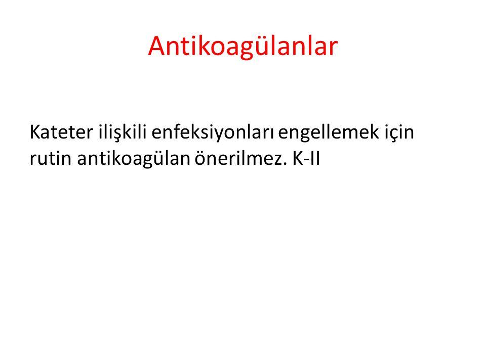Antikoagülanlar Kateter ilişkili enfeksiyonları engellemek için rutin antikoagülan önerilmez. K-II