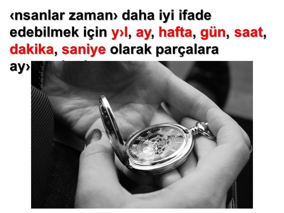 ‹nsanlar zaman› daha iyi ifade edebilmek için y›l, ay, hafta, gün, saat, dakika, saniye olarak parçalara ay›rm›şlard›r.