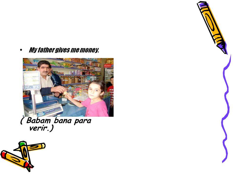 ( Babam bana para verir.)