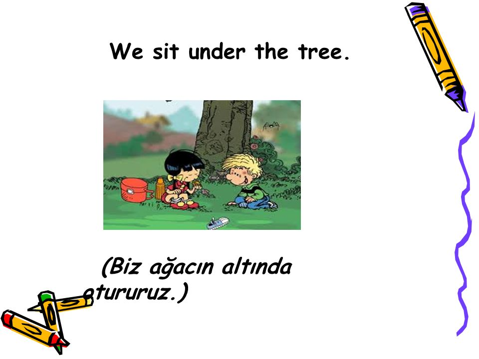We sit under the tree. (Biz ağacın altında otururuz.)
