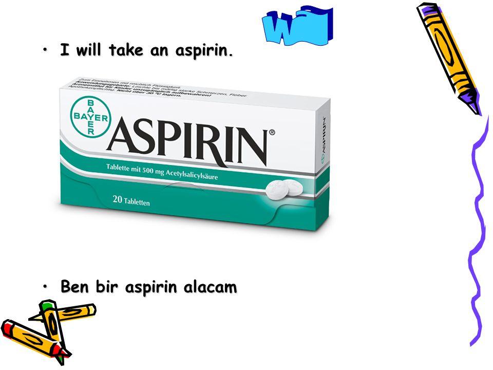 will I will take an aspirin. Ben bir aspirin alacam