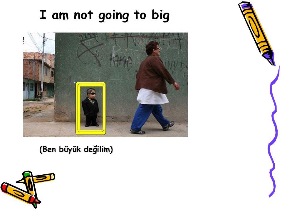 I am not going to big (Ben büyük değilim)