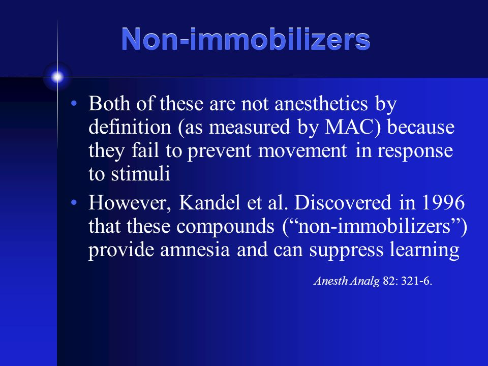 Non-immobilizers Both of these are not anesthetics by definition (as measured by MAC) because they fail to prevent movement in response to stimuli.