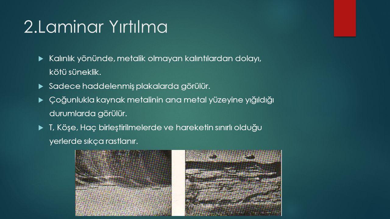 2.Laminar Yırtılma Kalınlık yönünde, metalik olmayan kalıntılardan dolayı, kötü süneklik. Sadece haddelenmiş plakalarda görülür.