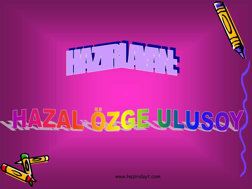 HAZIRLAYAN: HAZAL ÖZGE ULUSOY www.hazirslayt.com