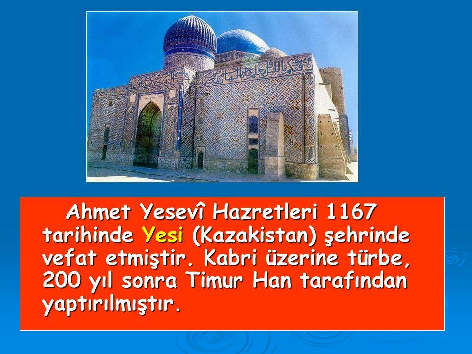 Ahmet Yesevî Hazretleri 1167 tarihinde Yesi (Kazakistan) şehrinde vefat etmiştir.
