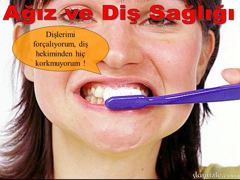 Dişlerimi forçalıyorum, diş hekiminden hiç korkmuyorum !
