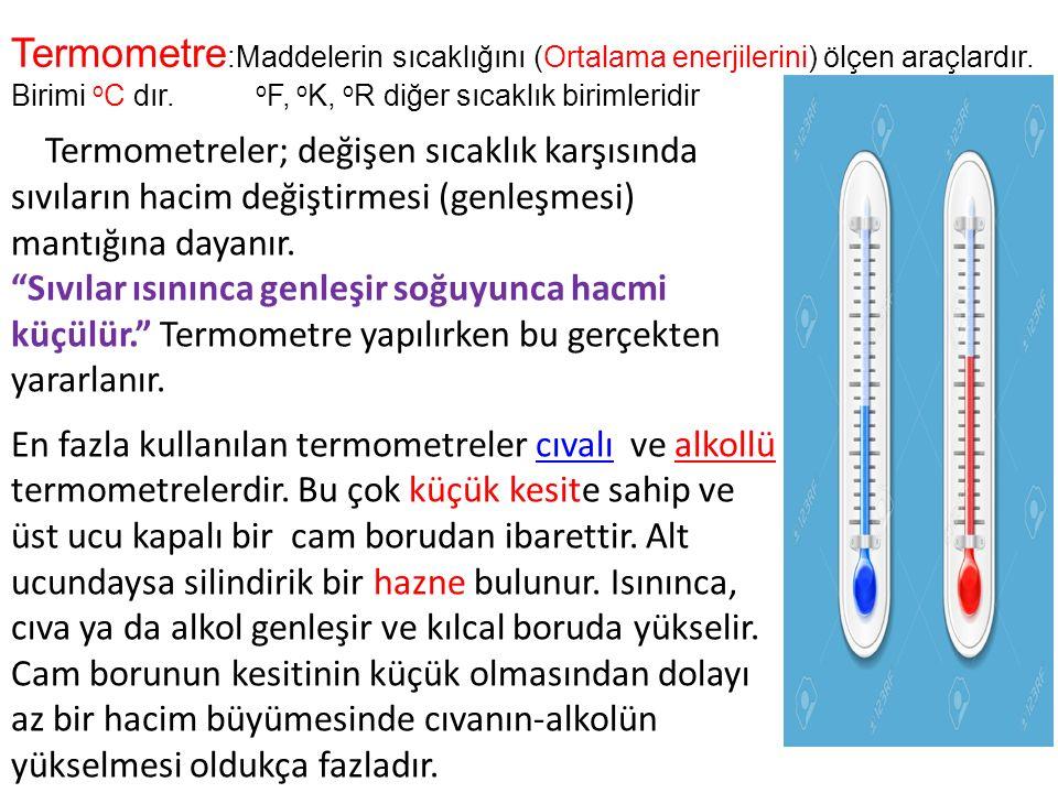 Termometre:Maddelerin sıcaklığını (Ortalama enerjilerini) ölçen araçlardır. Birimi oC dır. oF, oK, oR diğer sıcaklık birimleridir