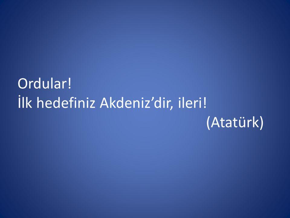 Ordular! İlk hedefiniz Akdeniz'dir, ileri! (Atatürk)
