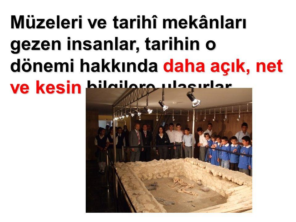Müzeleri ve tarihî mekânları gezen insanlar, tarihin o dönemi hakkında daha açık, net ve kesin bilgilere ulaşırlar.