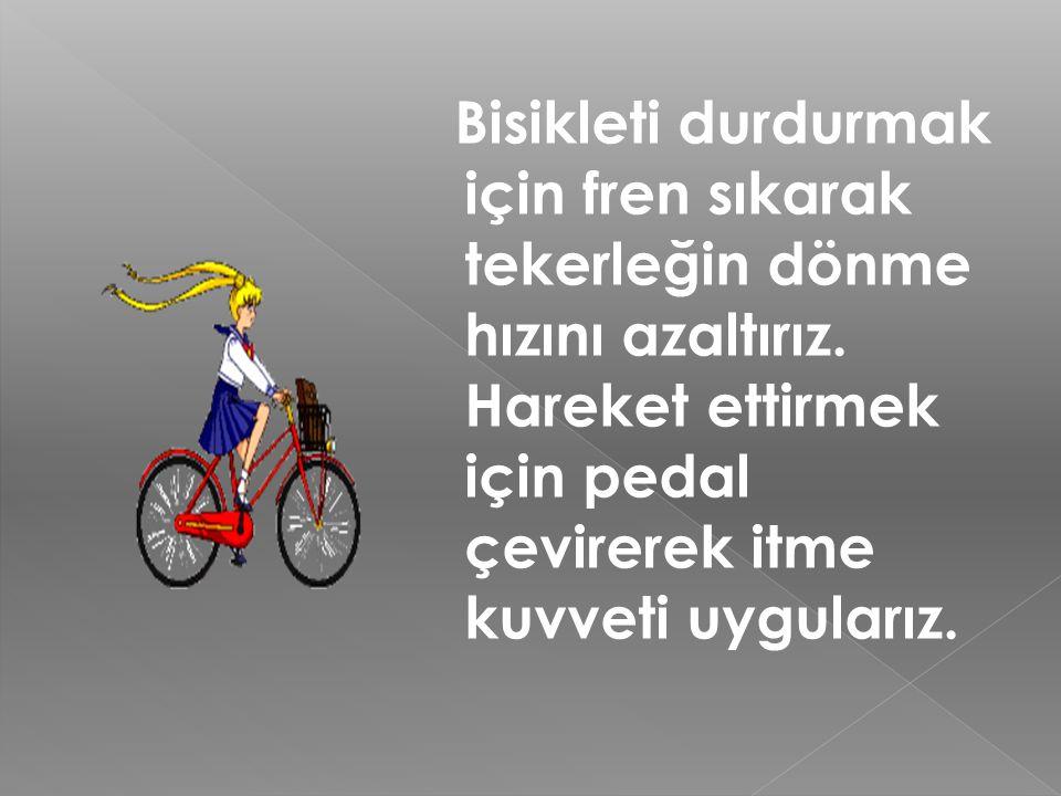 Bisikleti durdurmak için fren sıkarak tekerleğin dönme hızını azaltırız.