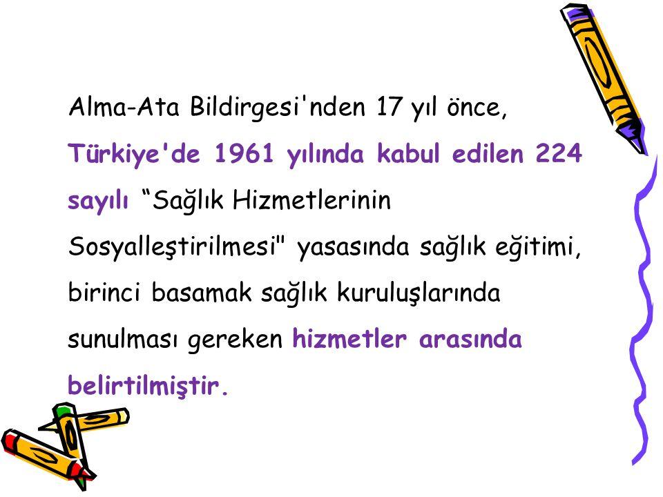 Alma-Ata Bildirgesi nden 17 yıl önce, Türkiye de 1961 yılında kabul edilen 224 sayılı Sağlık Hizmetlerinin Sosyalleştirilmesi yasasında sağlık eğitimi, birinci basamak sağlık kuruluşlarında sunulması gereken hizmetler arasında belirtilmiştir.