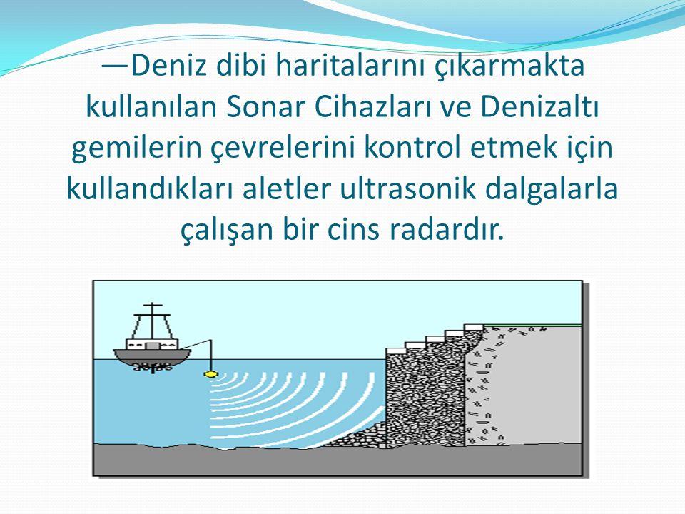 —Deniz dibi haritalarını çıkarmakta kullanılan Sonar Cihazları ve Denizaltı gemilerin çevrelerini kontrol etmek için kullandıkları aletler ultrasonik dalgalarla çalışan bir cins radardır.