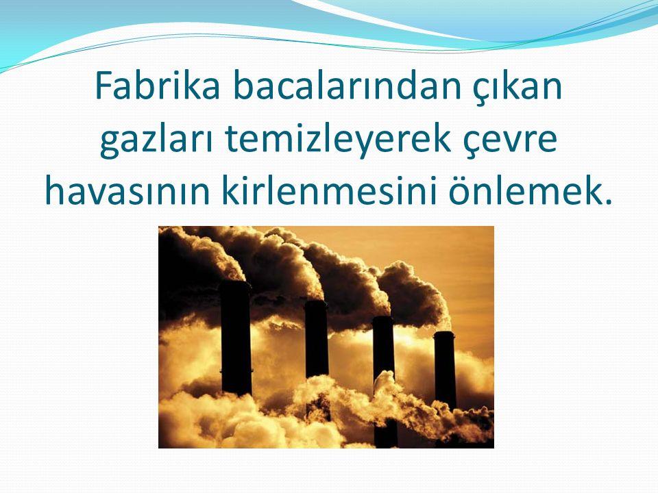 Fabrika bacalarından çıkan gazları temizleyerek çevre havasının kirlenmesini önlemek.