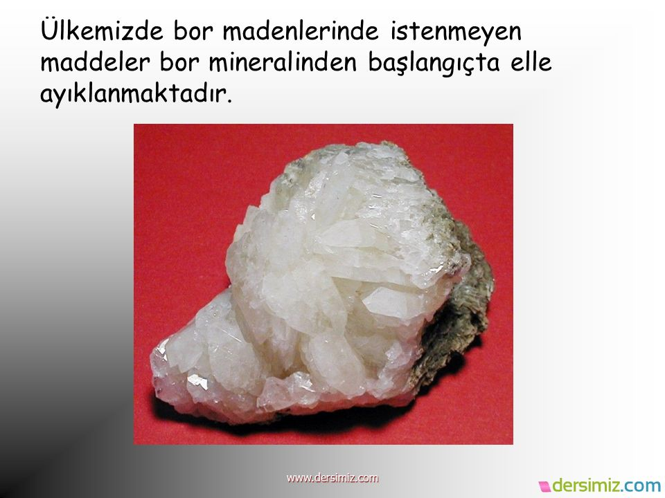 Ülkemizde bor madenlerinde istenmeyen maddeler bor mineralinden başlangıçta elle ayıklanmaktadır.
