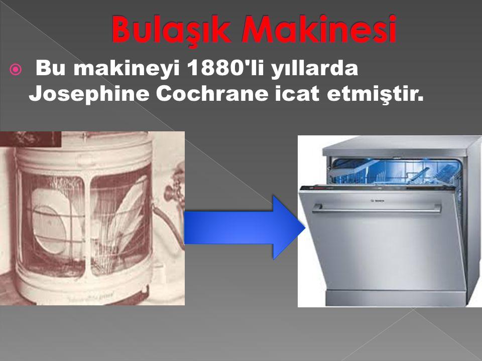Bulaşık Makinesi Bu makineyi 1880 li yıllarda Josephine Cochrane icat etmiştir.