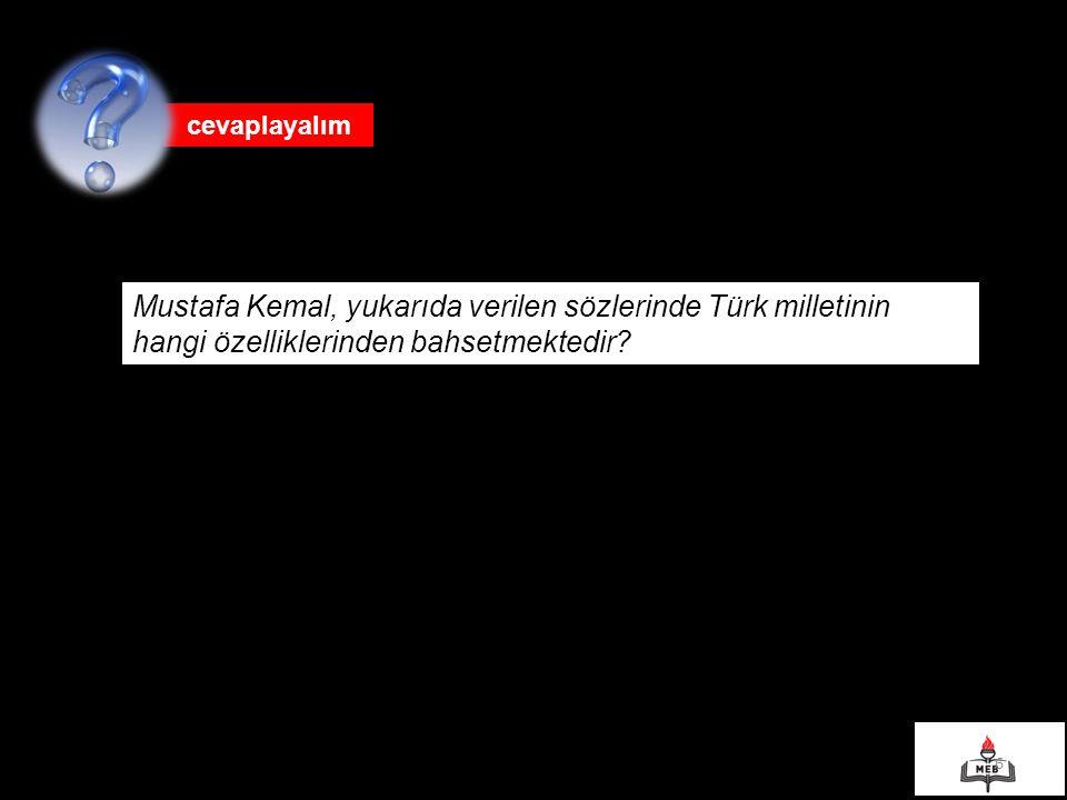 cevaplayalım Mustafa Kemal, yukarıda verilen sözlerinde Türk milletinin hangi özelliklerinden bahsetmektedir