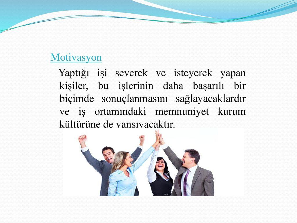 Motivasyon Yaptığı işi severek ve isteyerek yapan kişiler, bu işlerinin daha başarılı bir biçimde sonuçlanmasını sağlayacaklardır ve iş ortamındaki memnuniyet kurum kültürüne de yansıyacaktır.