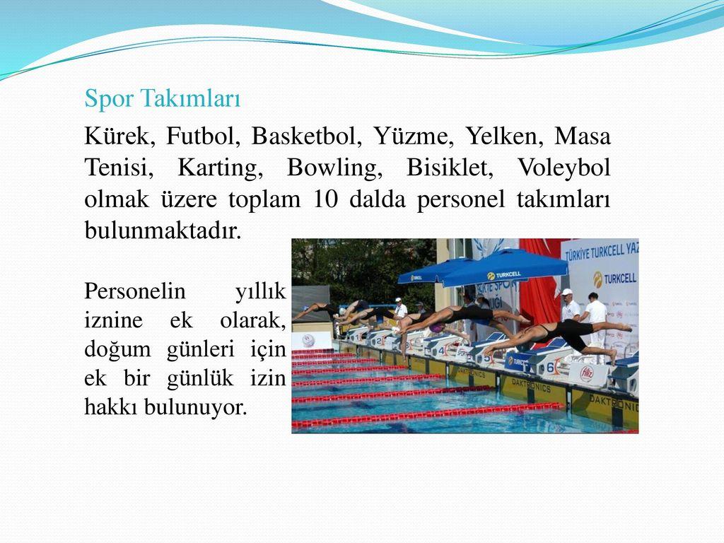 Spor Takımları Kürek, Futbol, Basketbol, Yüzme, Yelken, Masa Tenisi, Karting, Bowling, Bisiklet, Voleybol olmak üzere toplam 10 dalda personel takımları bulunmaktadır.
