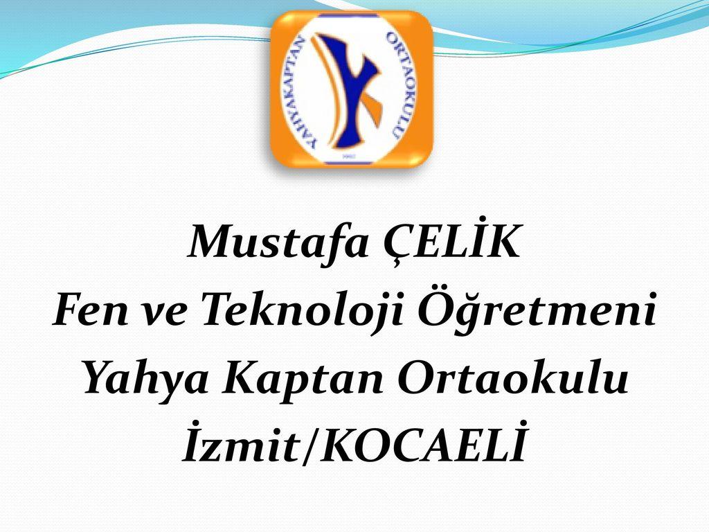 Mustafa ÇELİK Fen ve Teknoloji Öğretmeni Yahya Kaptan Ortaokulu İzmit/KOCAELİ