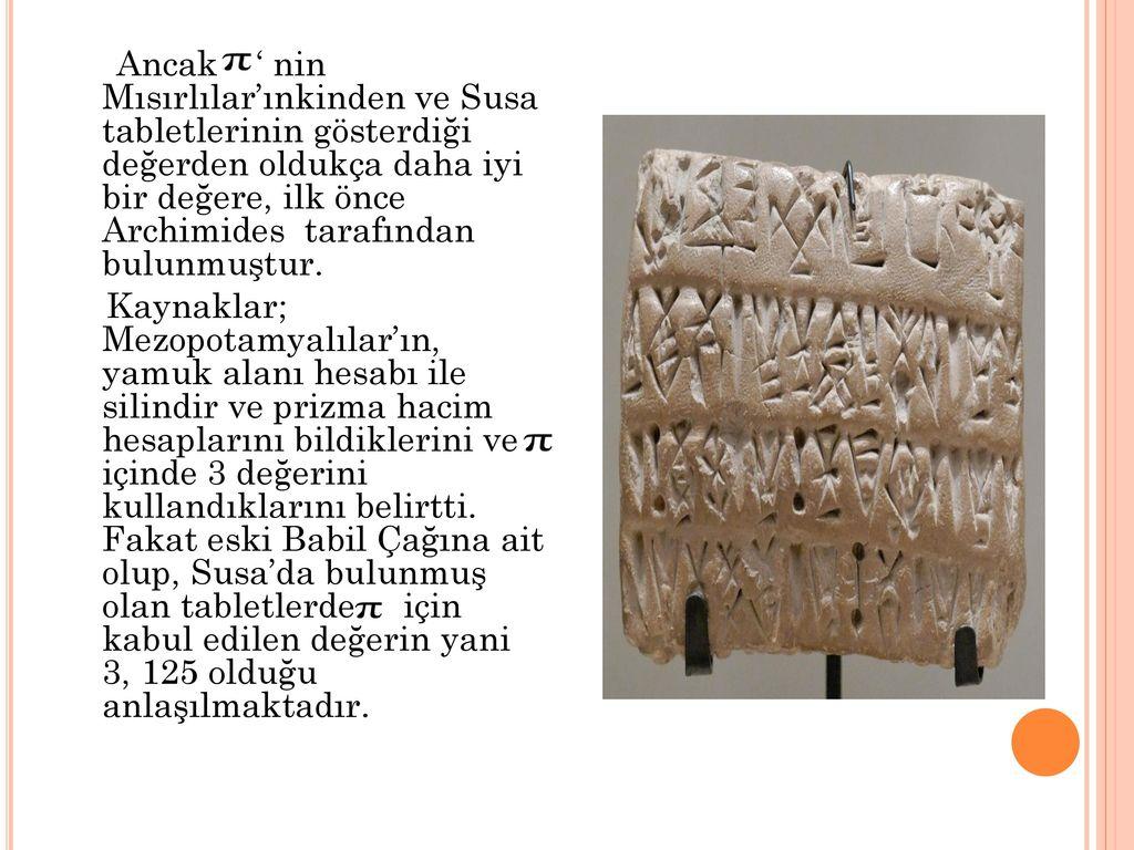 Ancak ' nin Mısırlılar'ınkinden ve Susa tabletlerinin gösterdiği değerden oldukça daha iyi bir değere, ilk önce Archimides tarafından bulunmuştur.