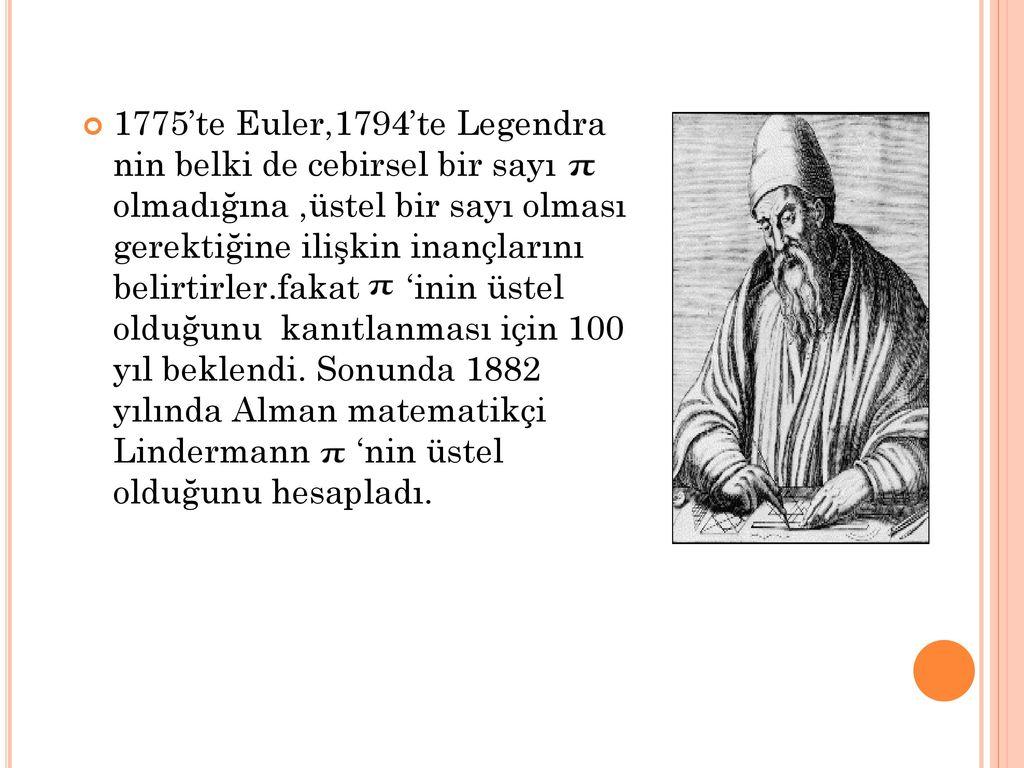 1775'te Euler,1794'te Legendra nin belki de cebirsel bir sayı olmadığına ,üstel bir sayı olması gerektiğine ilişkin inançlarını belirtirler.fakat 'inin üstel olduğunu kanıtlanması için 100 yıl beklendi.