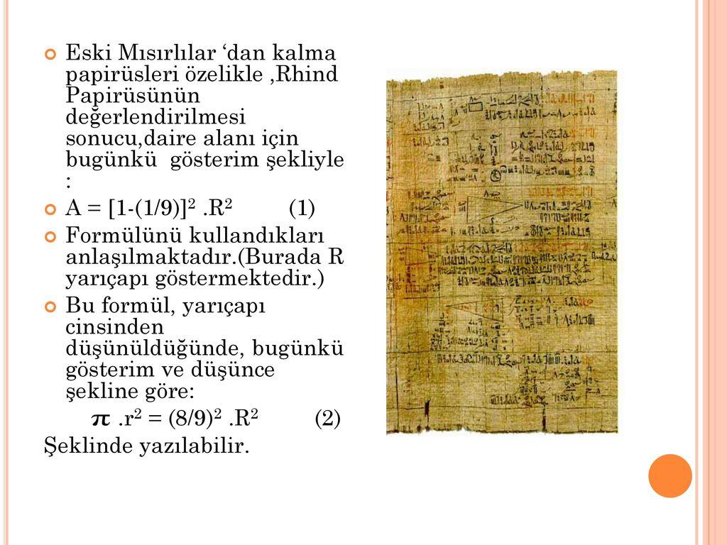 Eski Mısırlılar 'dan kalma papirüsleri özelikle ,Rhind Papirüsünün değerlendirilmesi sonucu,daire alanı için bugünkü gösterim şekliyle :