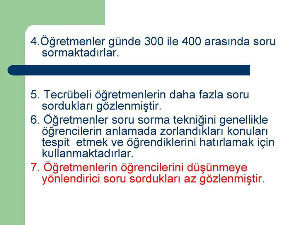 4. Öğretmenler günde 300 ile 400 arasında soru sormaktadırlar. 5